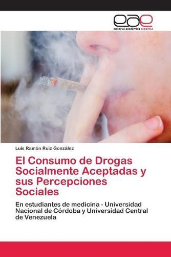 El Consumo de Drogas Socialmente Aceptadas y Sus Percepciones Sociales (Paperback)