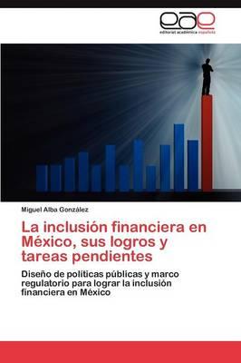 La Inclusion Financiera En Mexico, Sus Logros y Tareas Pendientes (Paperback)