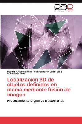 Localizacion 3D de Objetos Definidos En Mama Mediante Fusion de Imagen (Paperback)