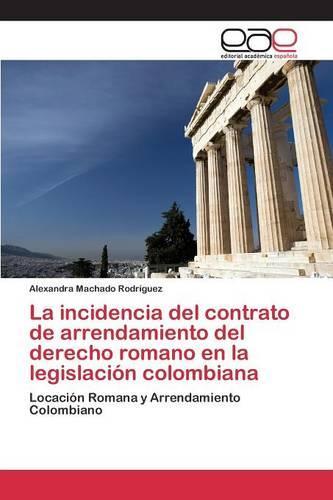 La Incidencia del Contrato de Arrendamiento del Derecho Romano En La Legislacion Colombiana (Paperback)
