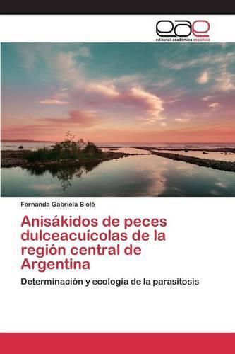 Anisakidos de Peces Dulceacuicolas de La Region Central de Argentina (Paperback)