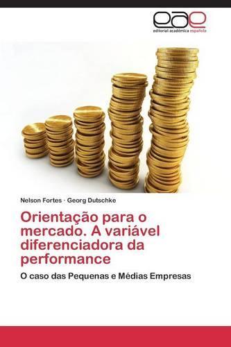 Orientacao Para O Mercado. a Variavel Diferenciadora Da Performance (Paperback)
