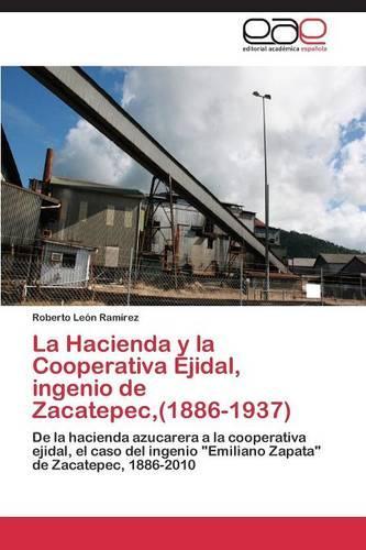 La Hacienda y La Cooperativa Ejidal, Ingenio de Zacatepec, (1886-1937) (Paperback)