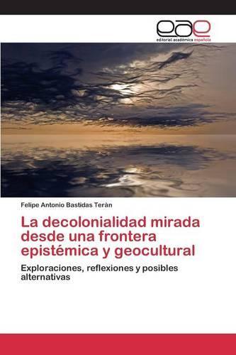La Decolonialidad Mirada Desde Una Frontera Epistemica y Geocultural (Paperback)