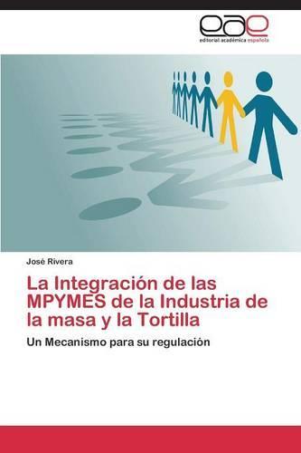La Integracion de Las Mpymes de La Industria de La Masa y La Tortilla (Paperback)