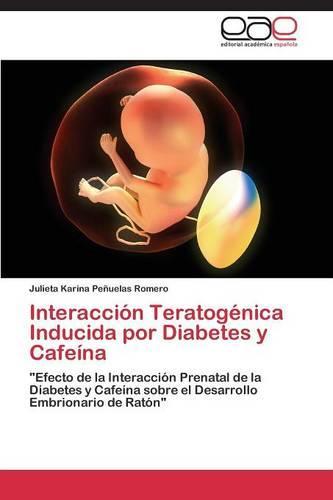 Interaccion Teratogenica Inducida Por Diabetes y Cafeina (Paperback)
