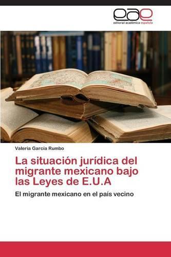 La Situacion Juridica del Migrante Mexicano Bajo Las Leyes de E.U.a (Paperback)