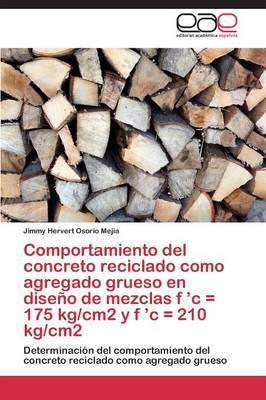 Comportamiento del Concreto Reciclado Como Agregado Grueso En Diseno de Mezclas F 'c = 175 Kg/Cm2 y F 'c = 210 Kg/Cm2 (Paperback)