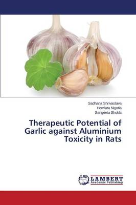 Therapeutic Potential of Garlic Against Aluminium Toxicity in Rats (Paperback)