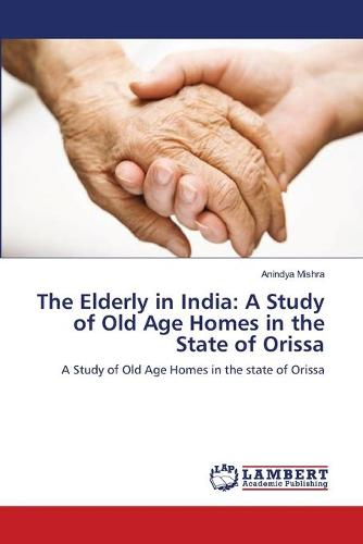 The Elderly in India: A Study of Old Age Homes in the State of Orissa (Paperback)