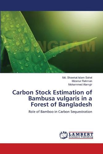 Carbon Stock Estimation of Bambusa Vulgaris in a Forest of Bangladesh (Paperback)