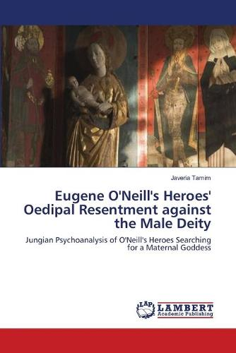 Eugene O'Neill's Heroes' Oedipal Resentment Against the Male Deity (Paperback)