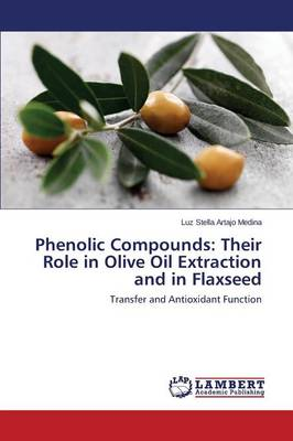 Phenolic Compounds: Their Role in Olive Oil Extraction and in Flaxseed (Paperback)