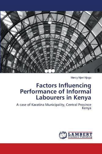 Factors Influencing Performance of Informal Labourers in Kenya (Paperback)