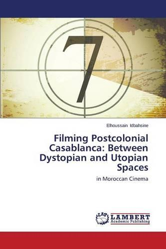 Filming Postcolonial Casablanca: Between Dystopian and Utopian Spaces (Paperback)