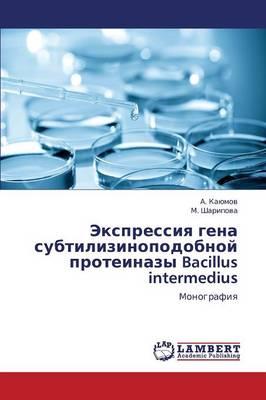Ekspressiya Gena Subtilizinopodobnoy Proteinazy Bacillus Intermedius (Paperback)