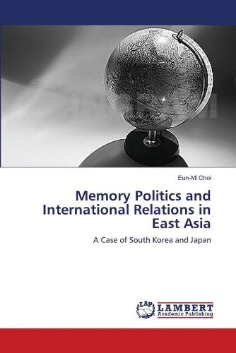 Memory Politics and International Relations in East Asia (Paperback)