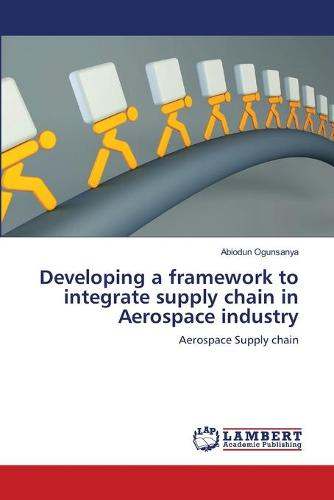 Developing a Framework to Integrate Supply Chain in Aerospace Industry (Paperback)