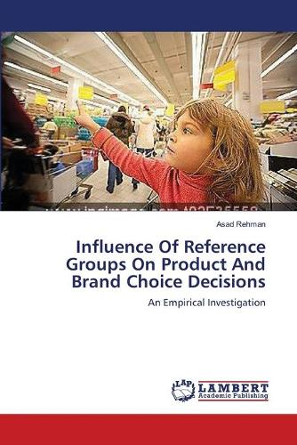 Influence of Reference Groups on Product and Brand Choice Decisions (Paperback)