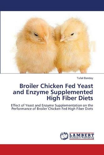 Broiler Chicken Fed Yeast and Enzyme Supplemented High Fiber Diets (Paperback)