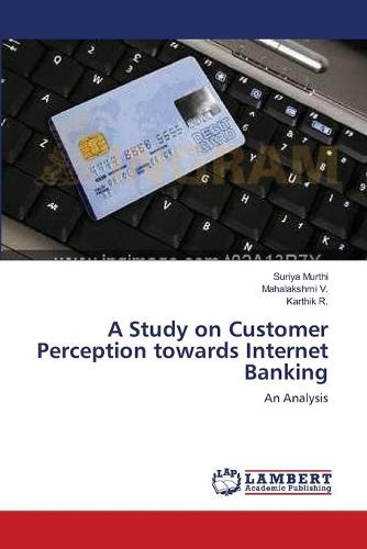 A Study on Customer Perception Towards Internet Banking (Paperback)
