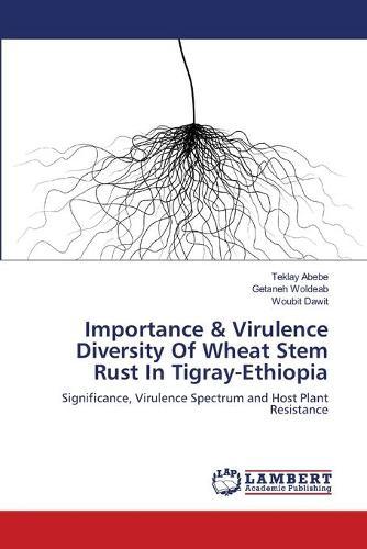 Importance & Virulence Diversity of Wheat Stem Rust in Tigray-Ethiopia (Paperback)