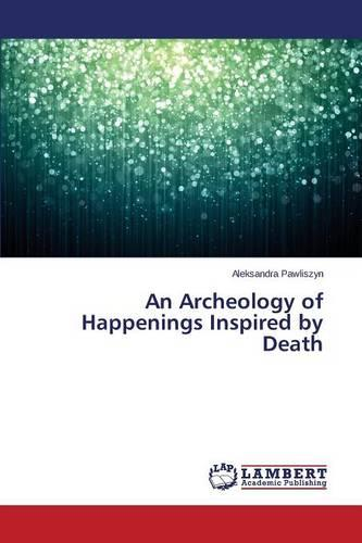An Archeology of Happenings Inspired by Death (Paperback)