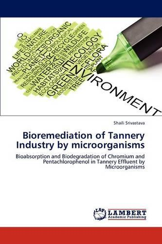 Bioremediation of Tannery Industry by Microorganisms (Paperback)
