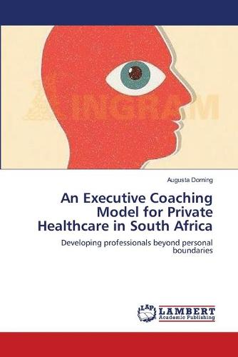 An Executive Coaching Model for Private Healthcare in South Africa (Paperback)
