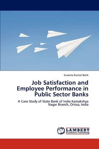 Job Satisfaction and Employee Performance in Public Sector Banks (Paperback)