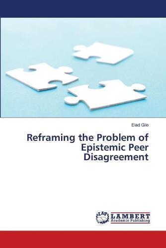 Reframing the Problem of Epistemic Peer Disagreement (Paperback)
