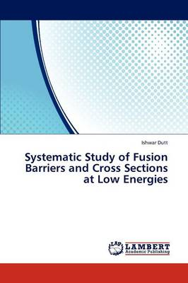 Systematic Study of Fusion Barriers and Cross Sections at Low Energies (Paperback)