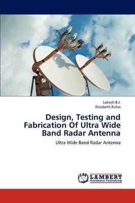 Design, Testing and Fabrication of Ultra Wide Band Radar Antenna (Paperback)