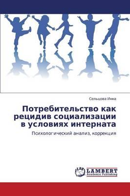 Potrebitel'stvo Kak Retsidiv Sotsializatsii V Usloviyakh Internata (Paperback)