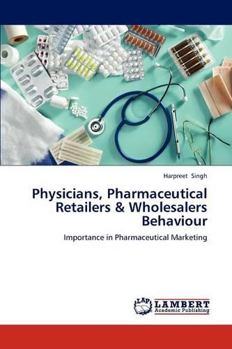 Physicians, Pharmaceutical Retailers & Wholesalers Behaviour (Paperback)