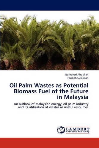 Oil Palm Wastes as Potential Biomass Fuel of the Future in Malaysia (Paperback)