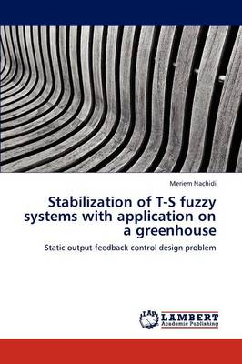 Stabilization of T-S Fuzzy Systems with Application on a Greenhouse (Paperback)