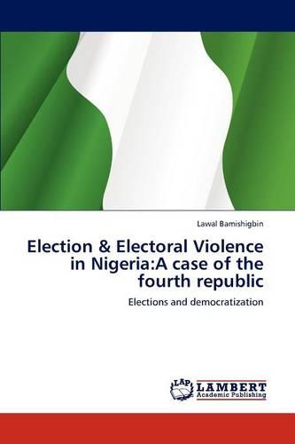 Election & Electoral Violence in Nigeria: A Case of the Fourth Republic (Paperback)