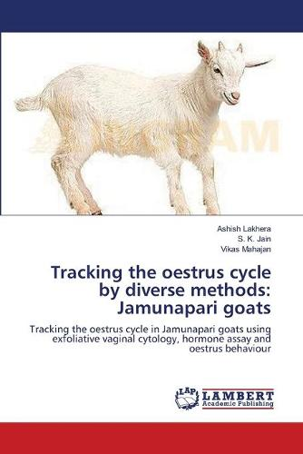 Tracking the Oestrus Cycle by Diverse Methods: Jamunapari Goats (Paperback)