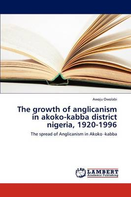 The Growth of Anglicanism in Akoko-Kabba District Nigeria, 1920-1996 (Paperback)