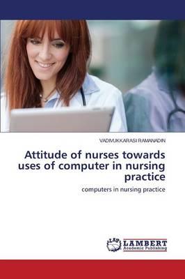 Attitude of Nurses Towards Uses of Computer in Nursing Practice (Paperback)