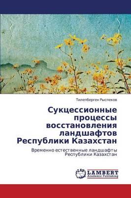 Suktsessionnye Protsessy Vosstanovleniya Landshaftov Respubliki Kazakhstan (Paperback)
