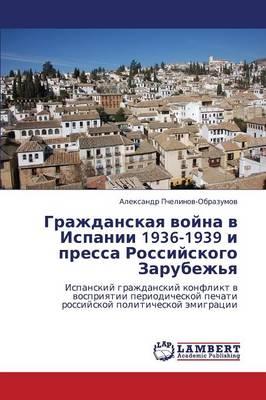 Grazhdanskaya Voyna V Ispanii 1936-1939 I Pressa Rossiyskogo Zarubezh'ya (Paperback)