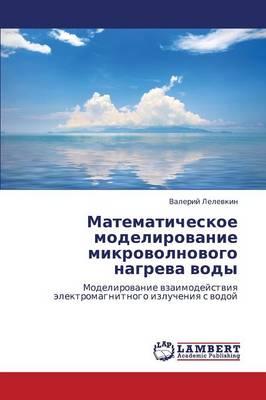 Matematicheskoe Modelirovanie Mikrovolnovogo Nagreva Vody (Paperback)