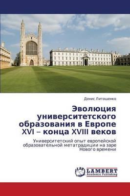 Evolyutsiya Universitetskogo Obrazovaniya V Evrope XVI - Kontsa XVIII Vekov (Paperback)