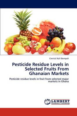 Pesticide Residue Levels in Selected Fruits from Ghanaian Markets (Paperback)