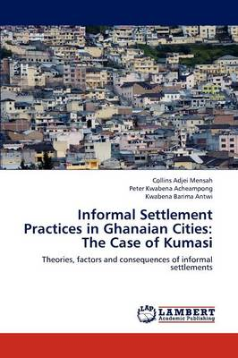 Informal Settlement Practices in Ghanaian Cities: The Case of Kumasi (Paperback)