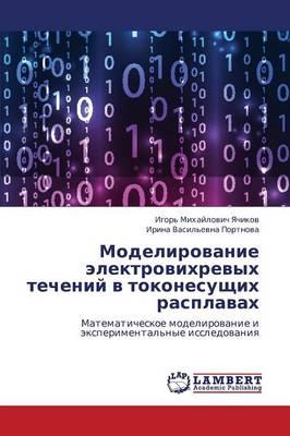 Modelirovanie Elektrovikhrevykh Techeniy V Tokonesushchikh Rasplavakh (Paperback)