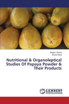 Nutritional & Organoleptical Studies of Papaya Powder & Their Products (Paperback)