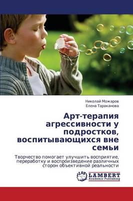 Art-Terapiya Agressivnosti U Podrostkov, Vospityvayushchikhsya Vne Sem'i (Paperback)